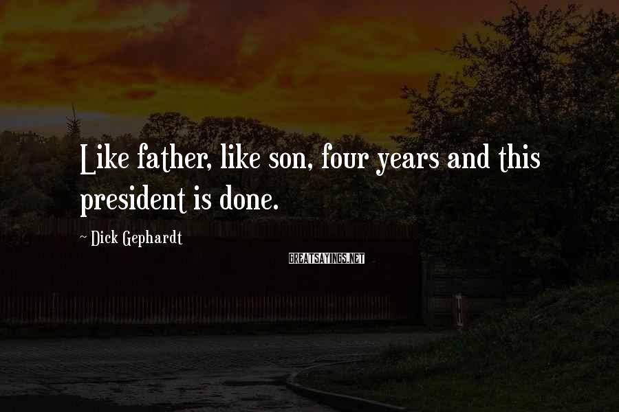 Dick Gephardt Sayings: Like father, like son, four years and this president is done.