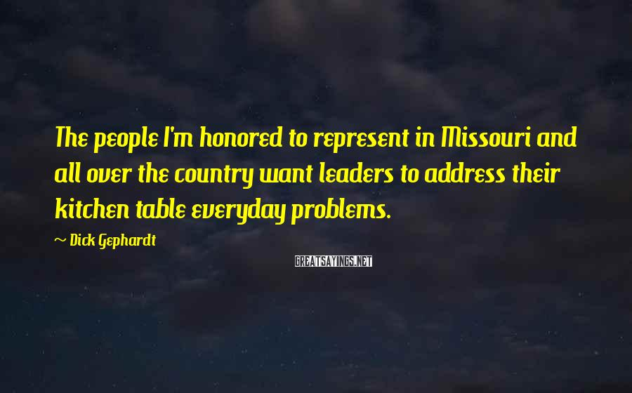 Dick Gephardt Sayings: The people I'm honored to represent in Missouri and all over the country want leaders
