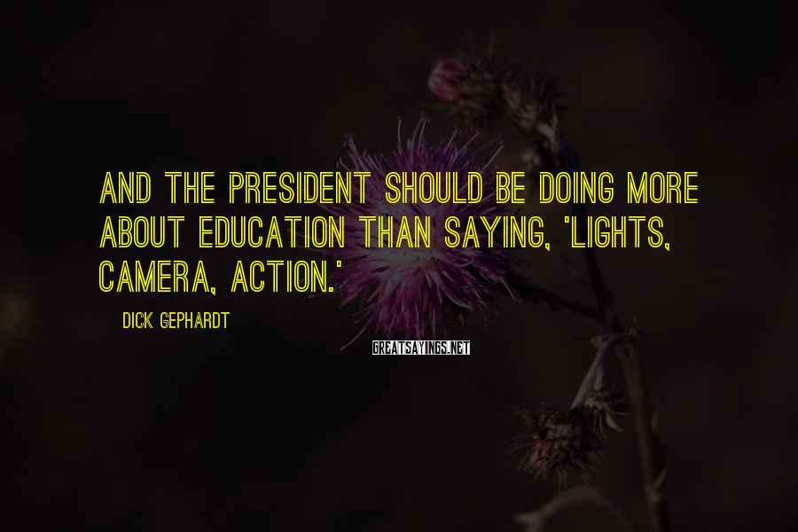 Dick Gephardt Sayings: And the president should be doing more about education than saying, 'Lights, camera, action.'