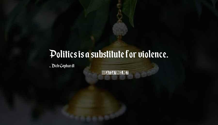 Dick Gephardt Sayings: Politics is a substitute for violence.