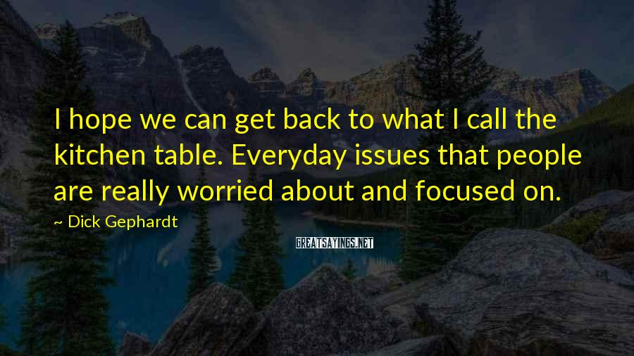 Dick Gephardt Sayings: I hope we can get back to what I call the kitchen table. Everyday issues