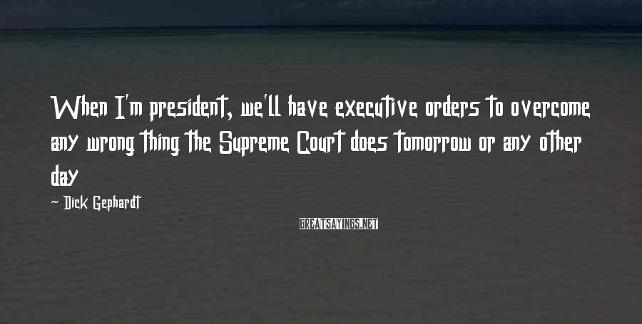 Dick Gephardt Sayings: When I'm president, we'll have executive orders to overcome any wrong thing the Supreme Court