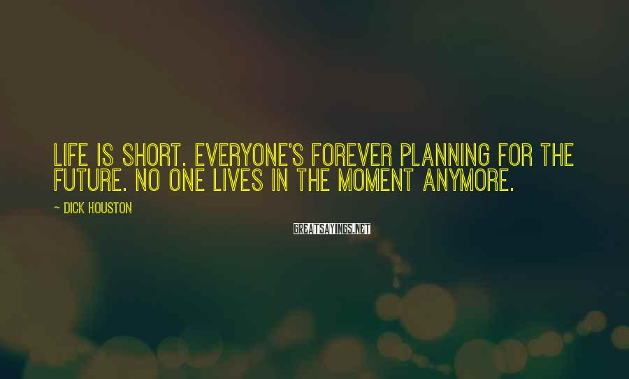 Dick Houston Sayings: Life is short. Everyone's forever planning for the future. No one lives in the moment