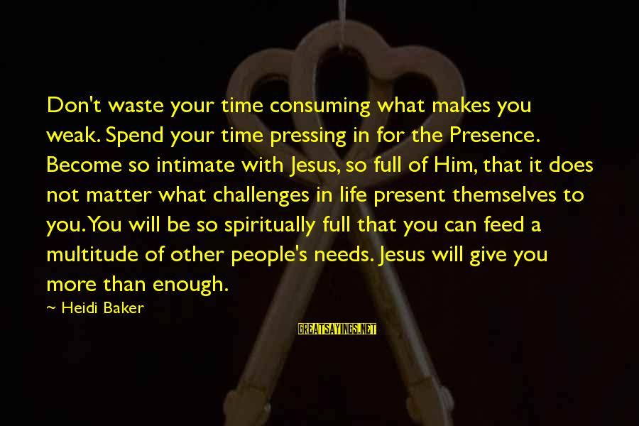 Dictums Sayings By Heidi Baker: Don't waste your time consuming what makes you weak. Spend your time pressing in for