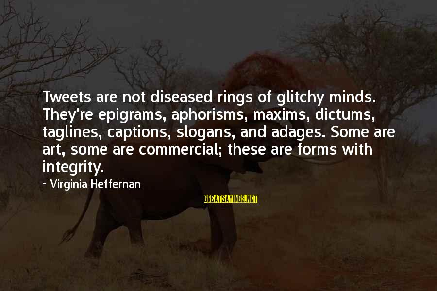 Dictums Sayings By Virginia Heffernan: Tweets are not diseased rings of glitchy minds. They're epigrams, aphorisms, maxims, dictums, taglines, captions,