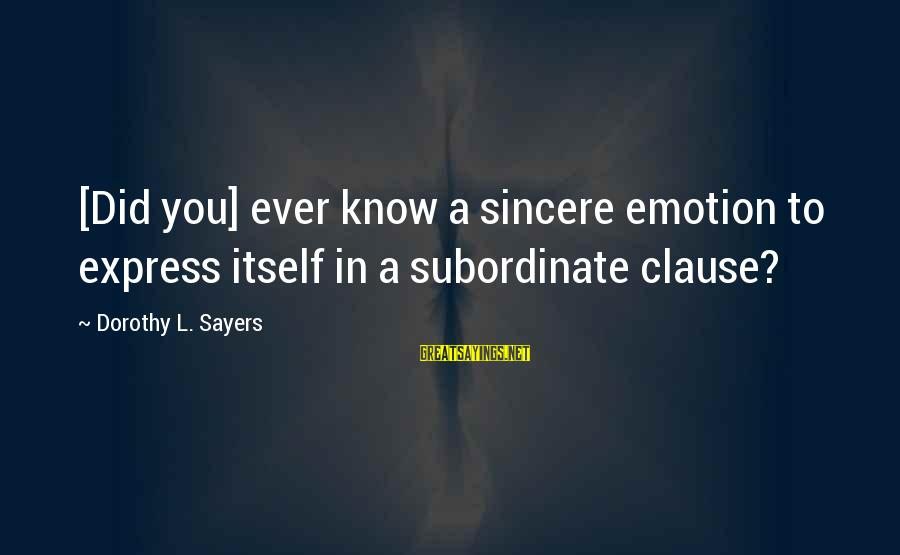Did You Know Sayings By Dorothy L. Sayers: [Did you] ever know a sincere emotion to express itself in a subordinate clause?