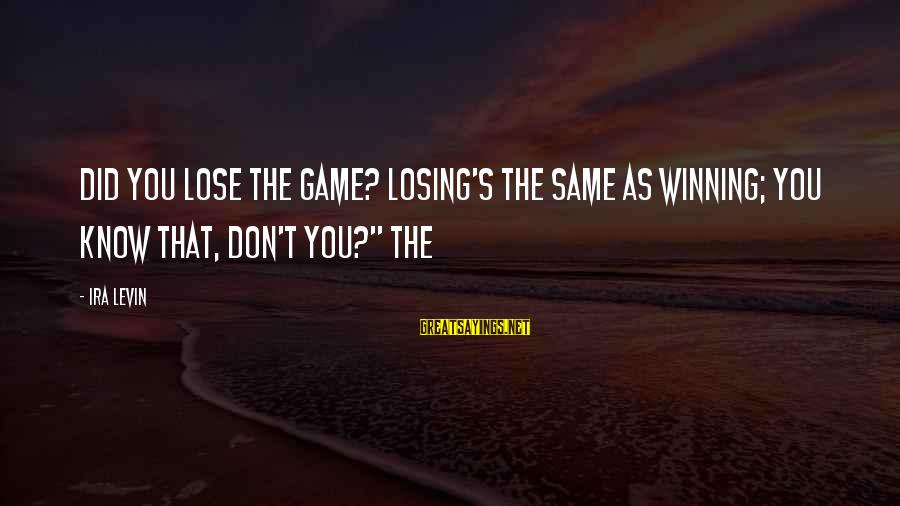 Did You Know Sayings By Ira Levin: Did you lose the game? Losing's the same as winning; you know that, don't you?""
