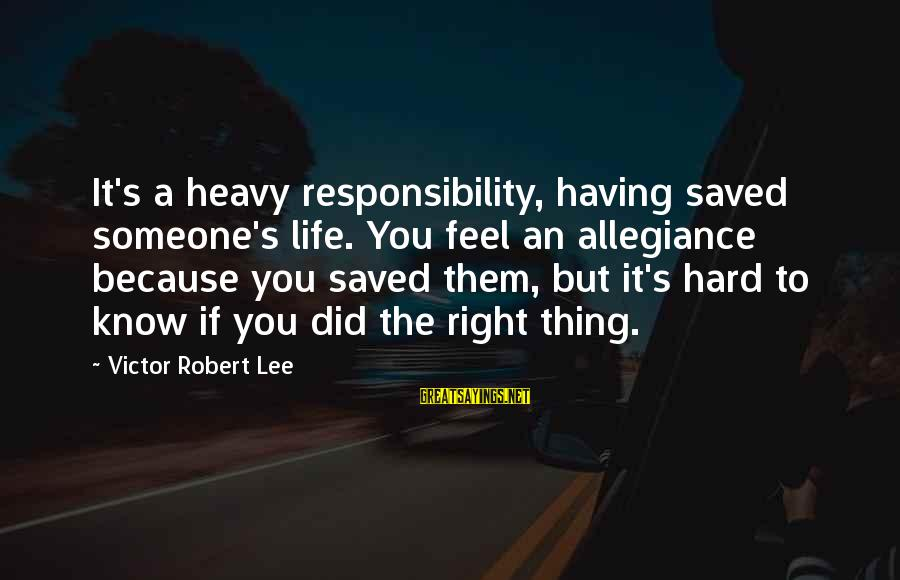 Did You Know Sayings By Victor Robert Lee: It's a heavy responsibility, having saved someone's life. You feel an allegiance because you saved