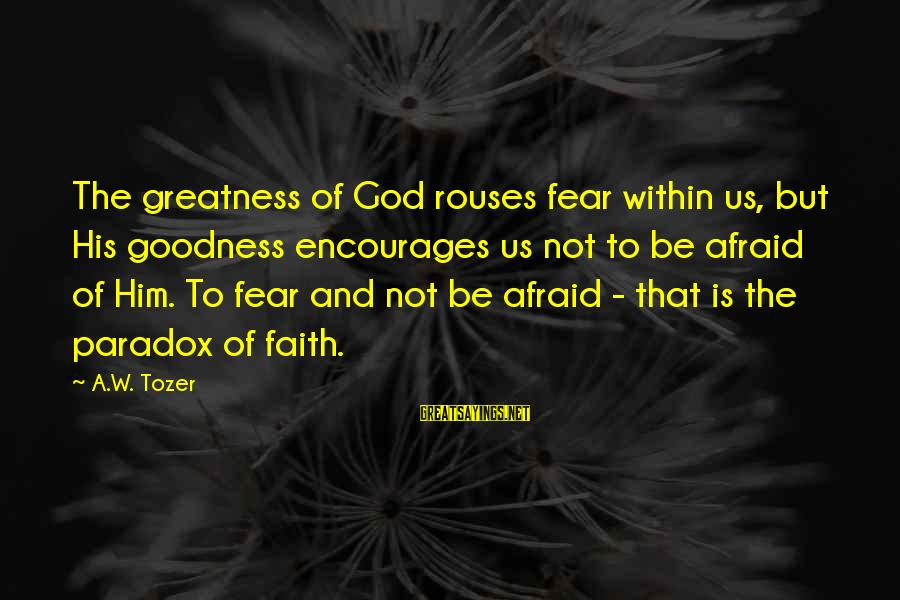 Diddling Sayings By A.W. Tozer: The greatness of God rouses fear within us, but His goodness encourages us not to