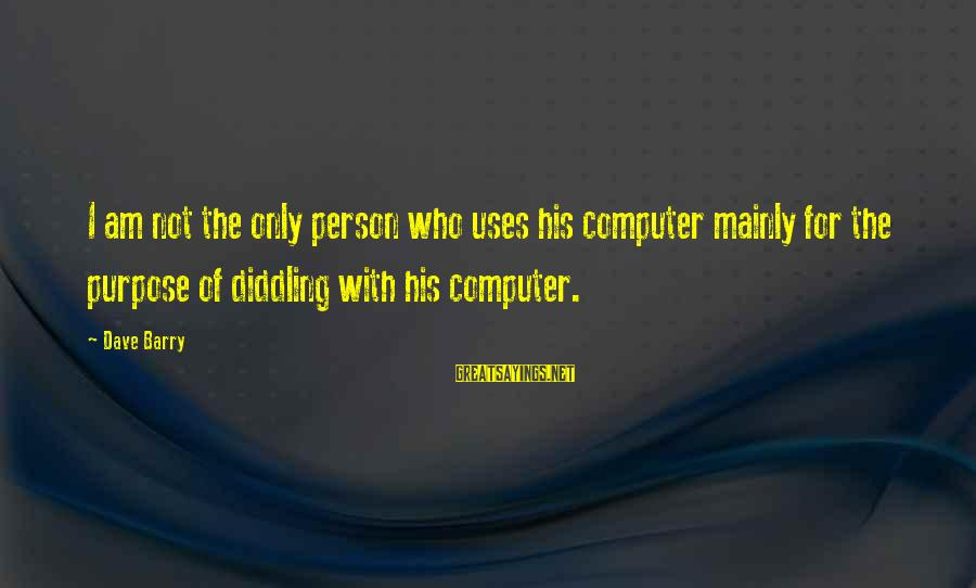 Diddling Sayings By Dave Barry: I am not the only person who uses his computer mainly for the purpose of