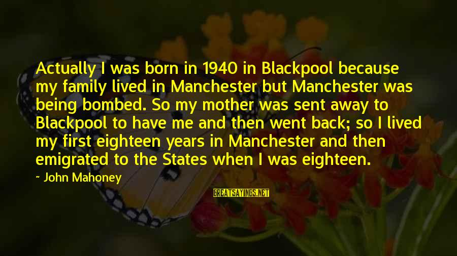 Diddling Sayings By John Mahoney: Actually I was born in 1940 in Blackpool because my family lived in Manchester but