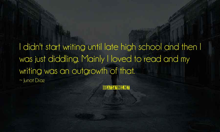 Diddling Sayings By Junot Diaz: I didn't start writing until late high school and then I was just diddling. Mainly