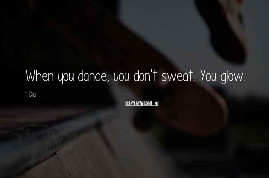 Didi Sayings: When you dance, you don't sweat. You glow.