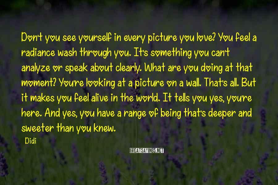 Didi Sayings: Don't you see yourself in every picture you love? You feel a radiance wash through