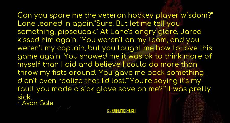 """Didn Sayings By Avon Gale: Can you spare me the veteran hockey player wisdom?"""" Lane leaned in again.""""Sure. But let"""