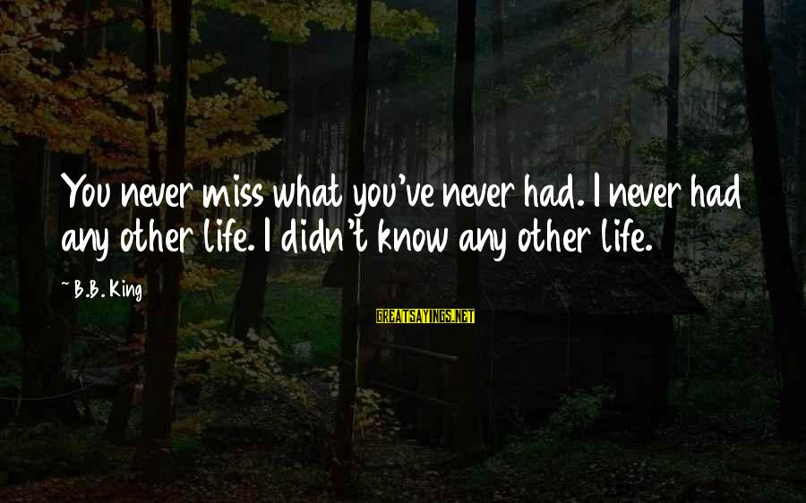 Didn Sayings By B.B. King: You never miss what you've never had. I never had any other life. I didn't
