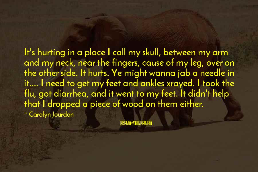Didn Sayings By Carolyn Jourdan: It's hurting in a place I call my skull, between my arm and my neck,