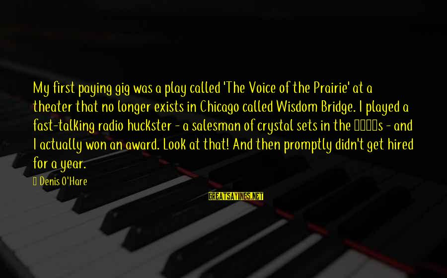 Didn Sayings By Denis O'Hare: My first paying gig was a play called 'The Voice of the Prairie' at a