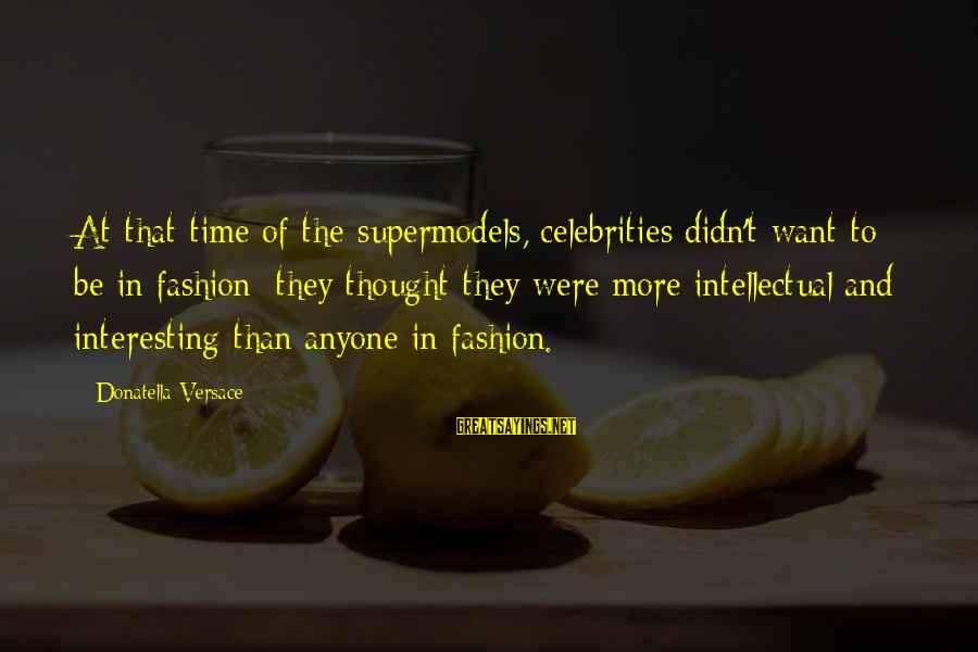 Didn Sayings By Donatella Versace: At that time of the supermodels, celebrities didn't want to be in fashion; they thought