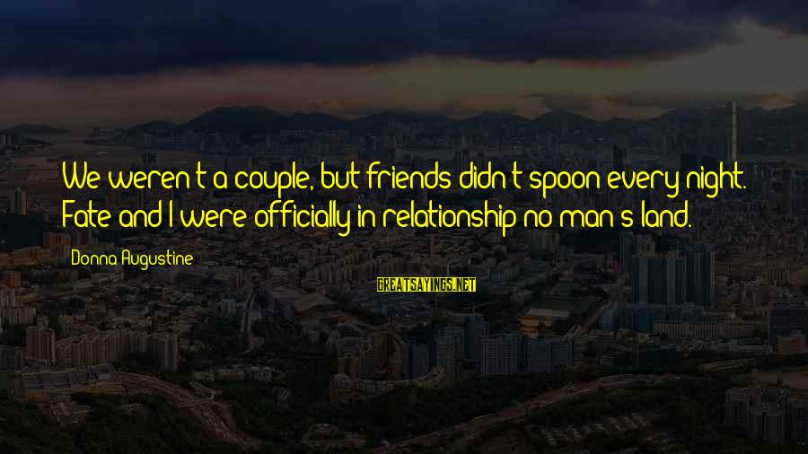 Didn Sayings By Donna Augustine: We weren't a couple, but friends didn't spoon every night. Fate and I were officially