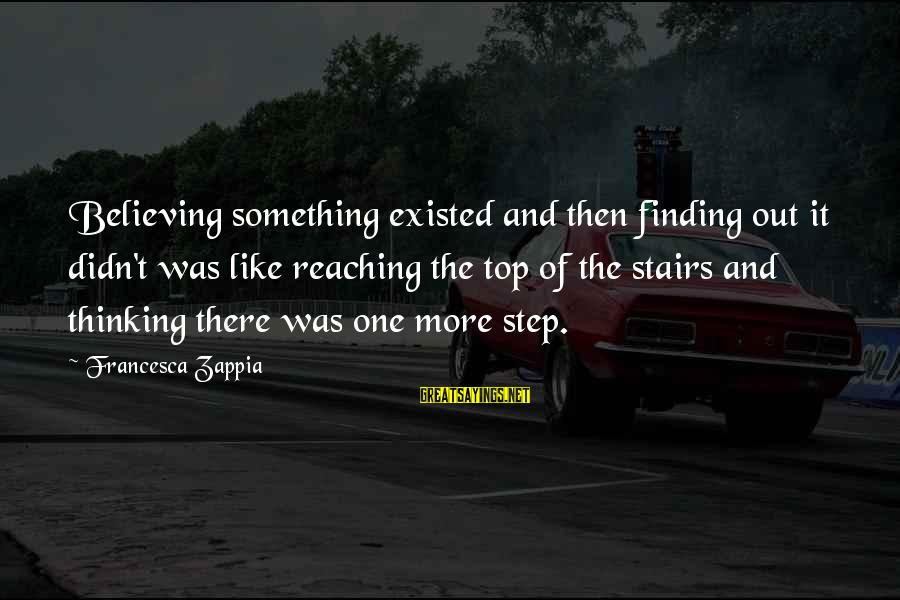 Didn Sayings By Francesca Zappia: Believing something existed and then finding out it didn't was like reaching the top of