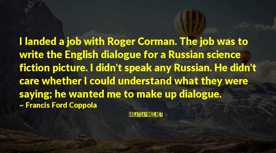 Didn Sayings By Francis Ford Coppola: I landed a job with Roger Corman. The job was to write the English dialogue