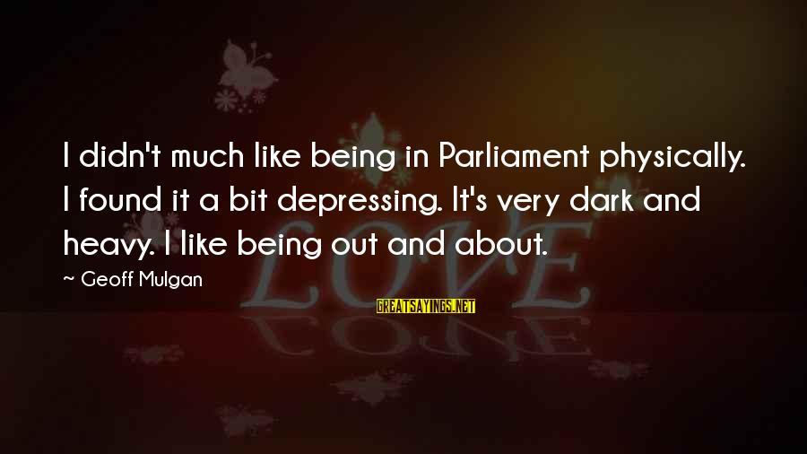Didn Sayings By Geoff Mulgan: I didn't much like being in Parliament physically. I found it a bit depressing. It's