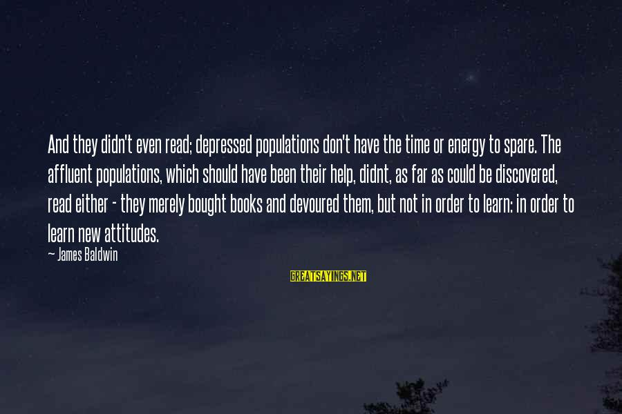 Didn Sayings By James Baldwin: And they didn't even read; depressed populations don't have the time or energy to spare.