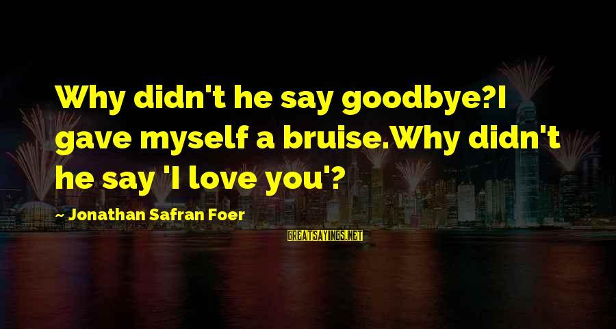 Didn Sayings By Jonathan Safran Foer: Why didn't he say goodbye?I gave myself a bruise.Why didn't he say 'I love you'?