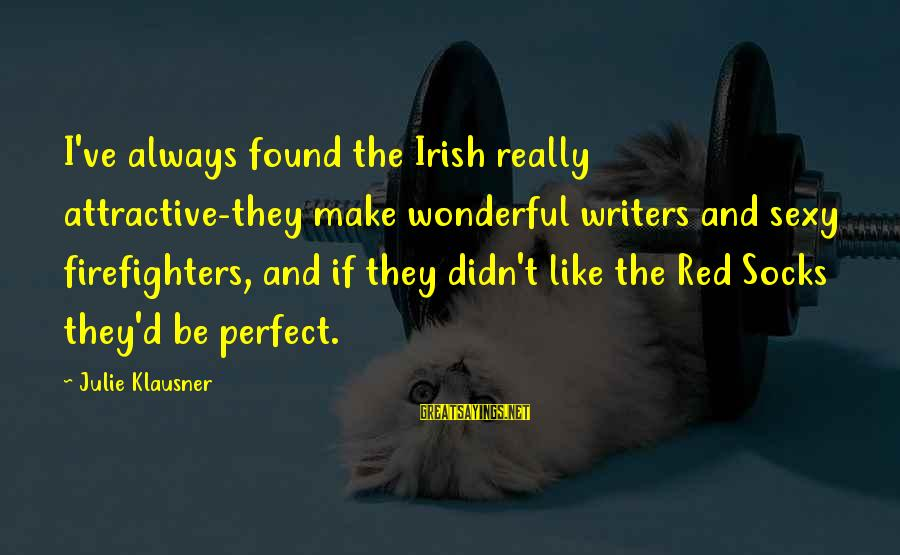 Didn Sayings By Julie Klausner: I've always found the Irish really attractive-they make wonderful writers and sexy firefighters, and if