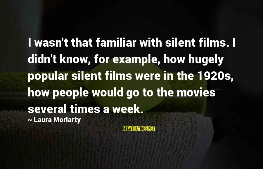 Didn Sayings By Laura Moriarty: I wasn't that familiar with silent films. I didn't know, for example, how hugely popular