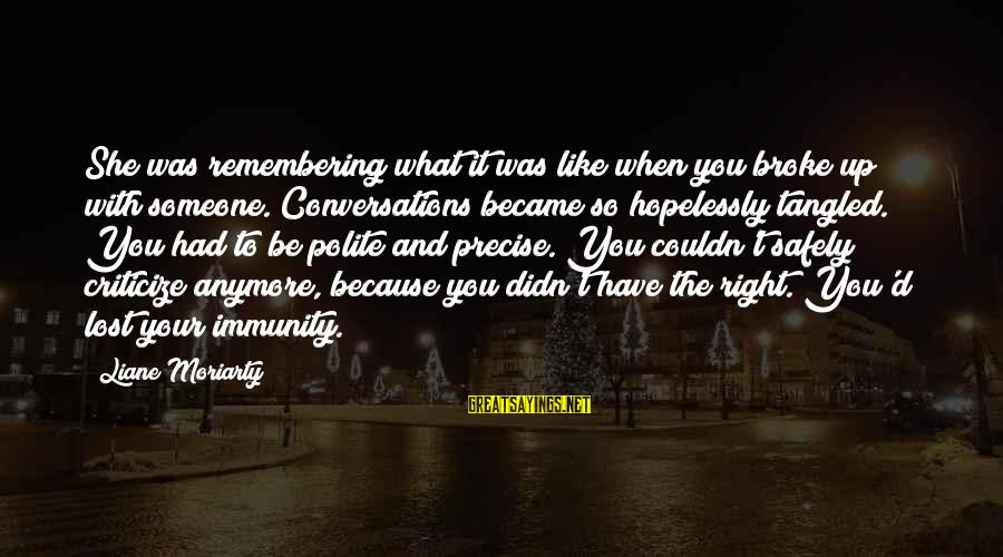 Didn Sayings By Liane Moriarty: She was remembering what it was like when you broke up with someone. Conversations became