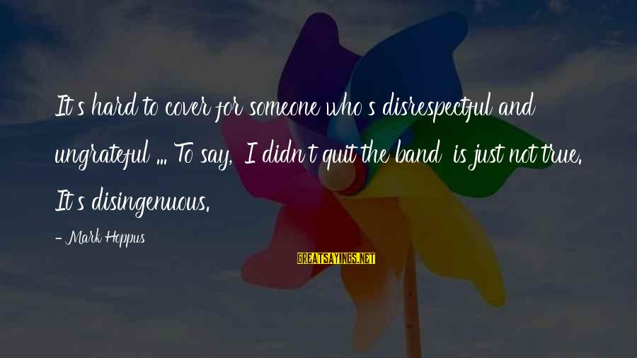 Didn Sayings By Mark Hoppus: It's hard to cover for someone who's disrespectful and ungrateful ... To say, 'I didn't