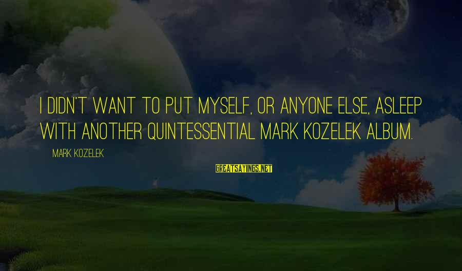 Didn Sayings By Mark Kozelek: I didn't want to put myself, or anyone else, asleep with another quintessential Mark Kozelek