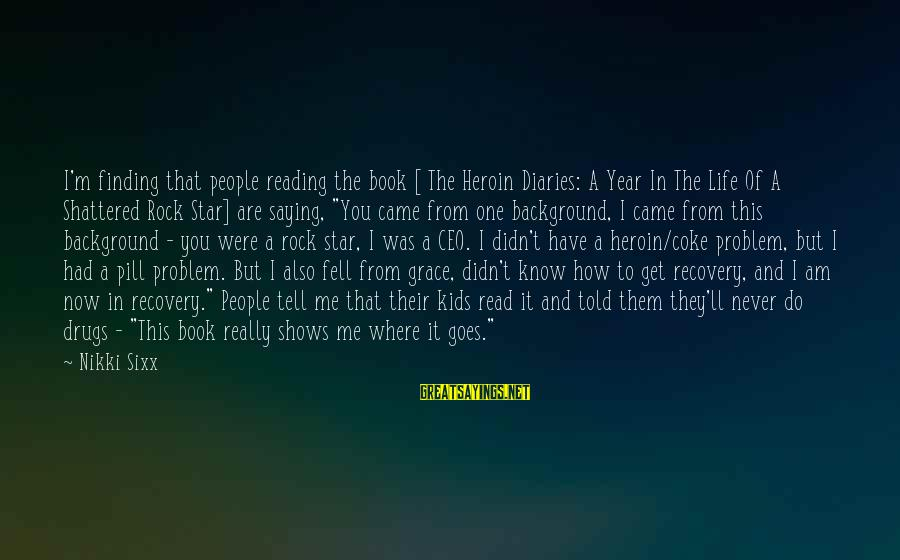 Didn Sayings By Nikki Sixx: I'm finding that people reading the book [ The Heroin Diaries: A Year In The