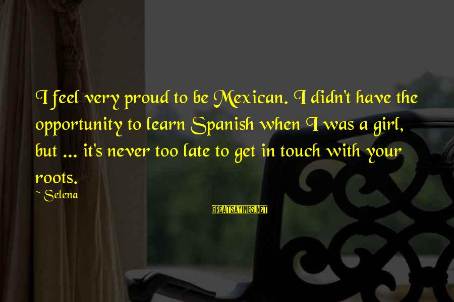 Didn Sayings By Selena: I feel very proud to be Mexican. I didn't have the opportunity to learn Spanish