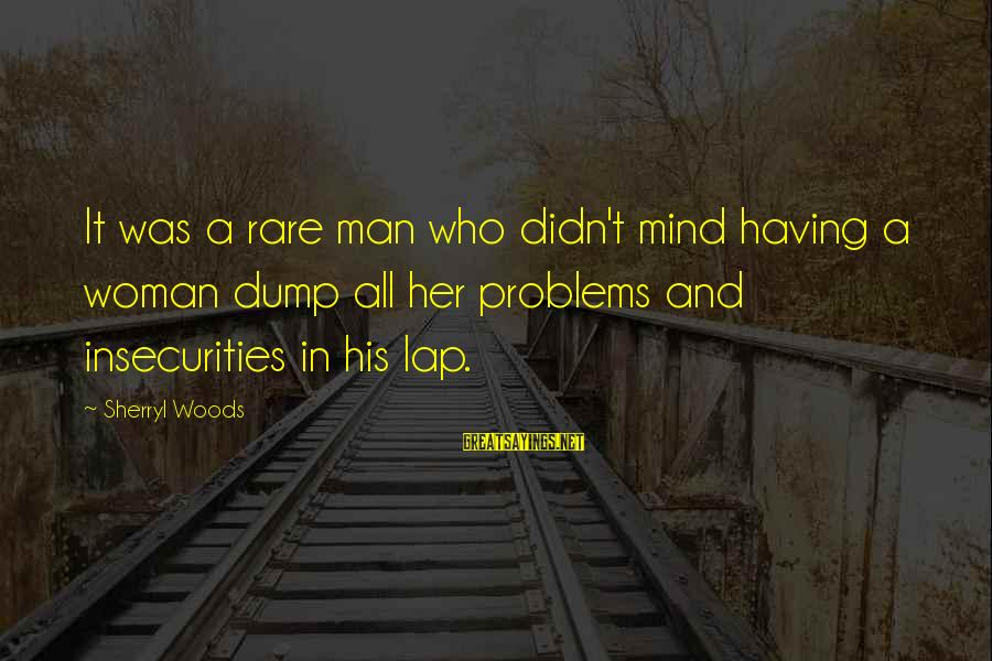 Didn Sayings By Sherryl Woods: It was a rare man who didn't mind having a woman dump all her problems