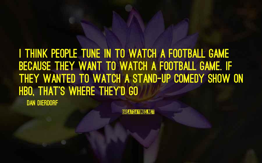 Dierdorf Sayings By Dan Dierdorf: I think people tune in to watch a football game because they want to watch