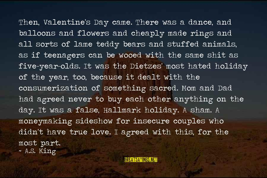 Dietzes Sayings By A.S. King: Then, Valentine's Day came. There was a dance, and balloons and flowers and cheaply made