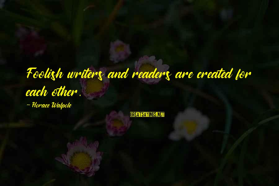 Dietzes Sayings By Horace Walpole: Foolish writers and readers are created for each other.