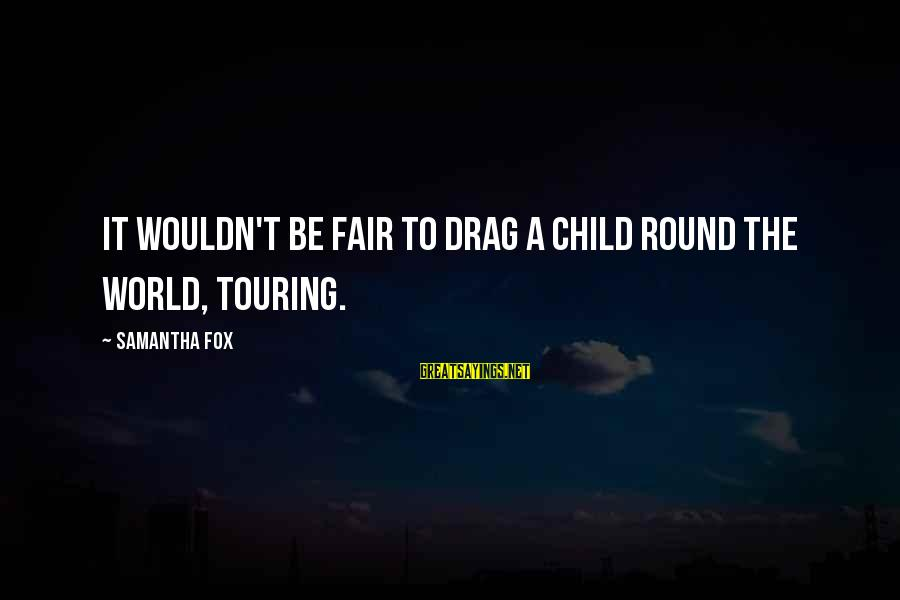 Dietzes Sayings By Samantha Fox: It wouldn't be fair to drag a child round the world, touring.