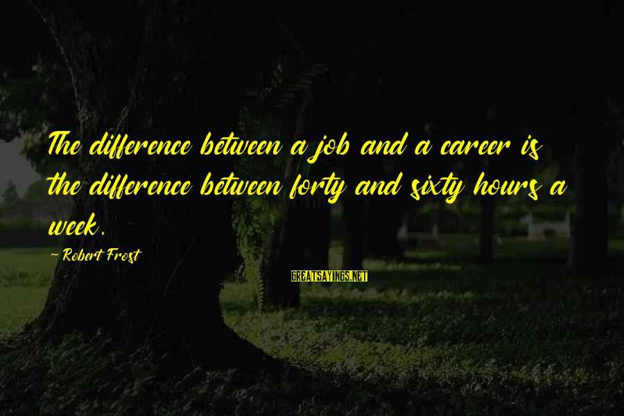 Difference Between A Job And A Career Sayings By Robert Frost: The difference between a job and a career is the difference between forty and sixty