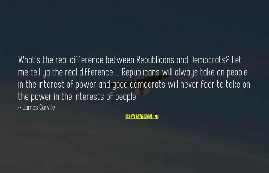 Differences Between Republicans And Democrats Sayings By James Carville: What's the real difference between Republicans and Democrats? Let me tell ya the real difference