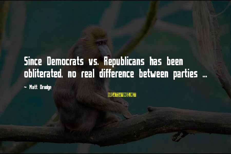 Differences Between Republicans And Democrats Sayings By Matt Drudge: Since Democrats vs. Republicans has been obliterated, no real difference between parties ...