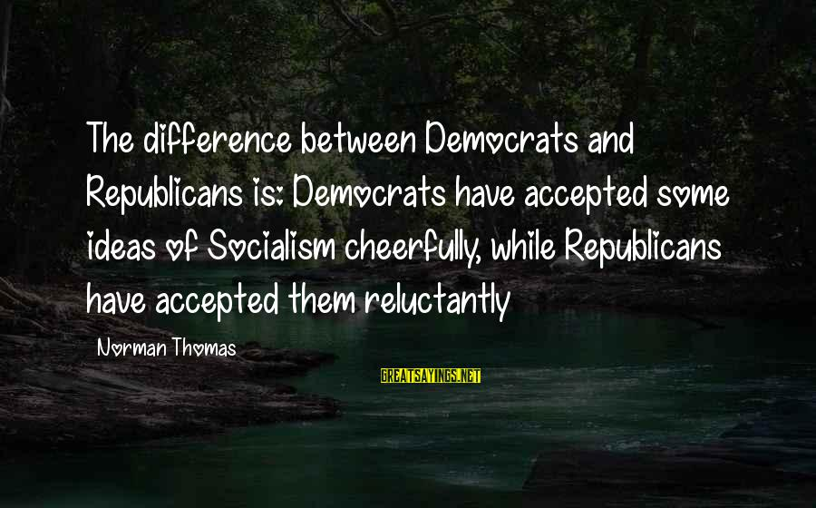 Differences Between Republicans And Democrats Sayings By Norman Thomas: The difference between Democrats and Republicans is: Democrats have accepted some ideas of Socialism cheerfully,