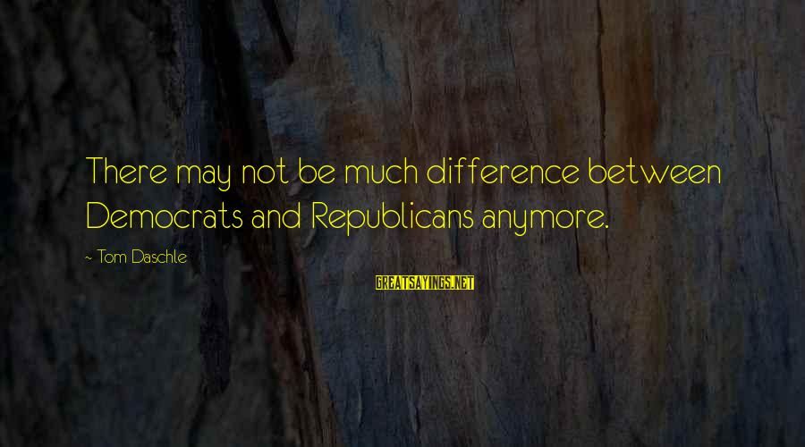 Differences Between Republicans And Democrats Sayings By Tom Daschle: There may not be much difference between Democrats and Republicans anymore.