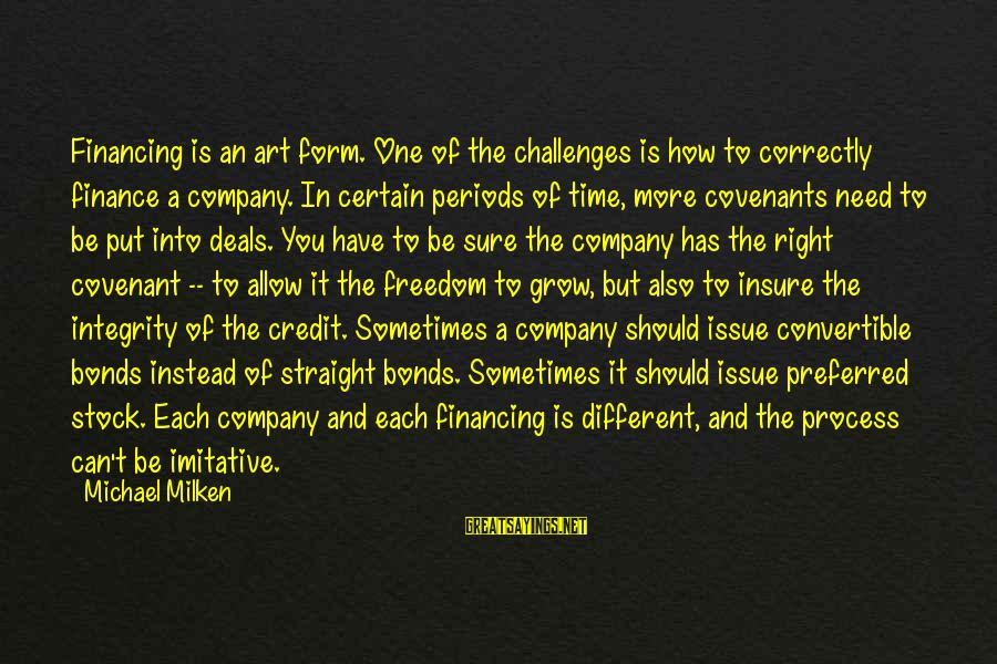 Different Time Periods Sayings By Michael Milken: Financing is an art form. One of the challenges is how to correctly finance a