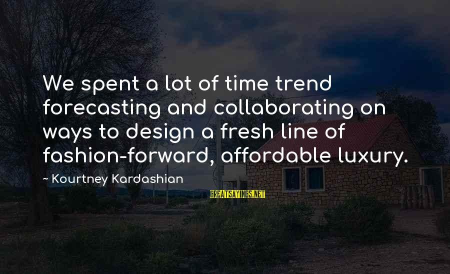 Diffi Sayings By Kourtney Kardashian: We spent a lot of time trend forecasting and collaborating on ways to design a