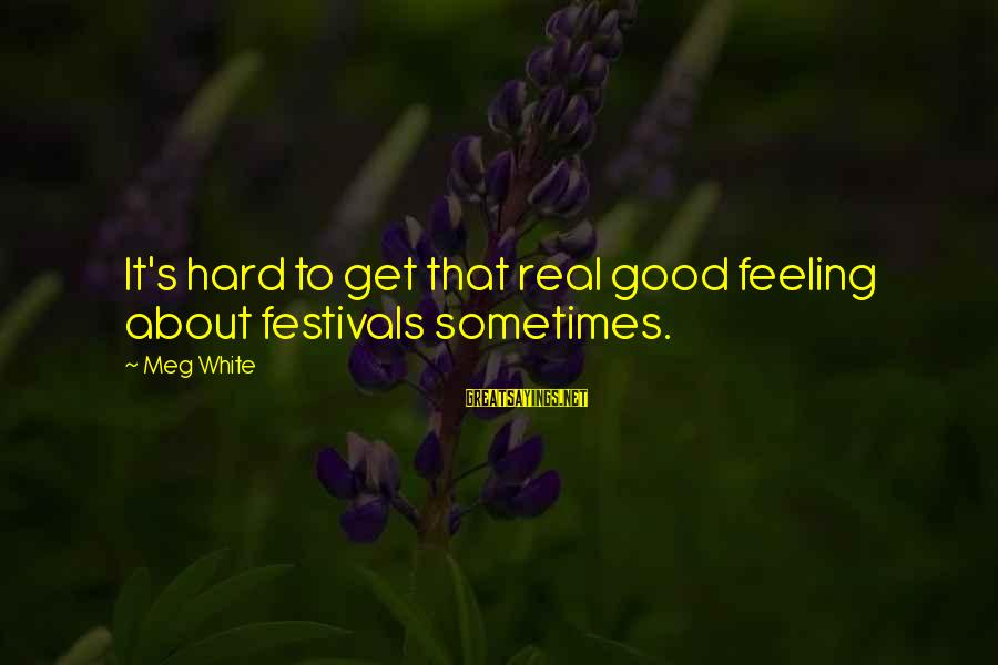 Diffi Sayings By Meg White: It's hard to get that real good feeling about festivals sometimes.