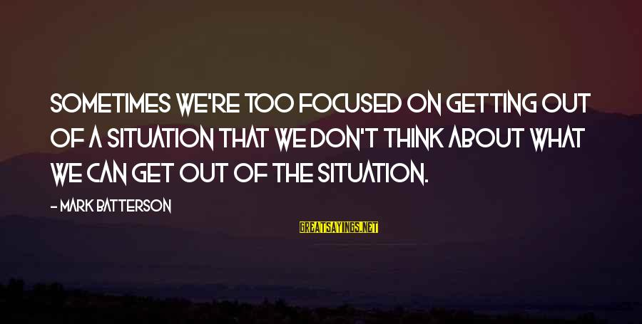 Diffuculty Sayings By Mark Batterson: Sometimes we're too focused on getting out of a situation that we don't think about